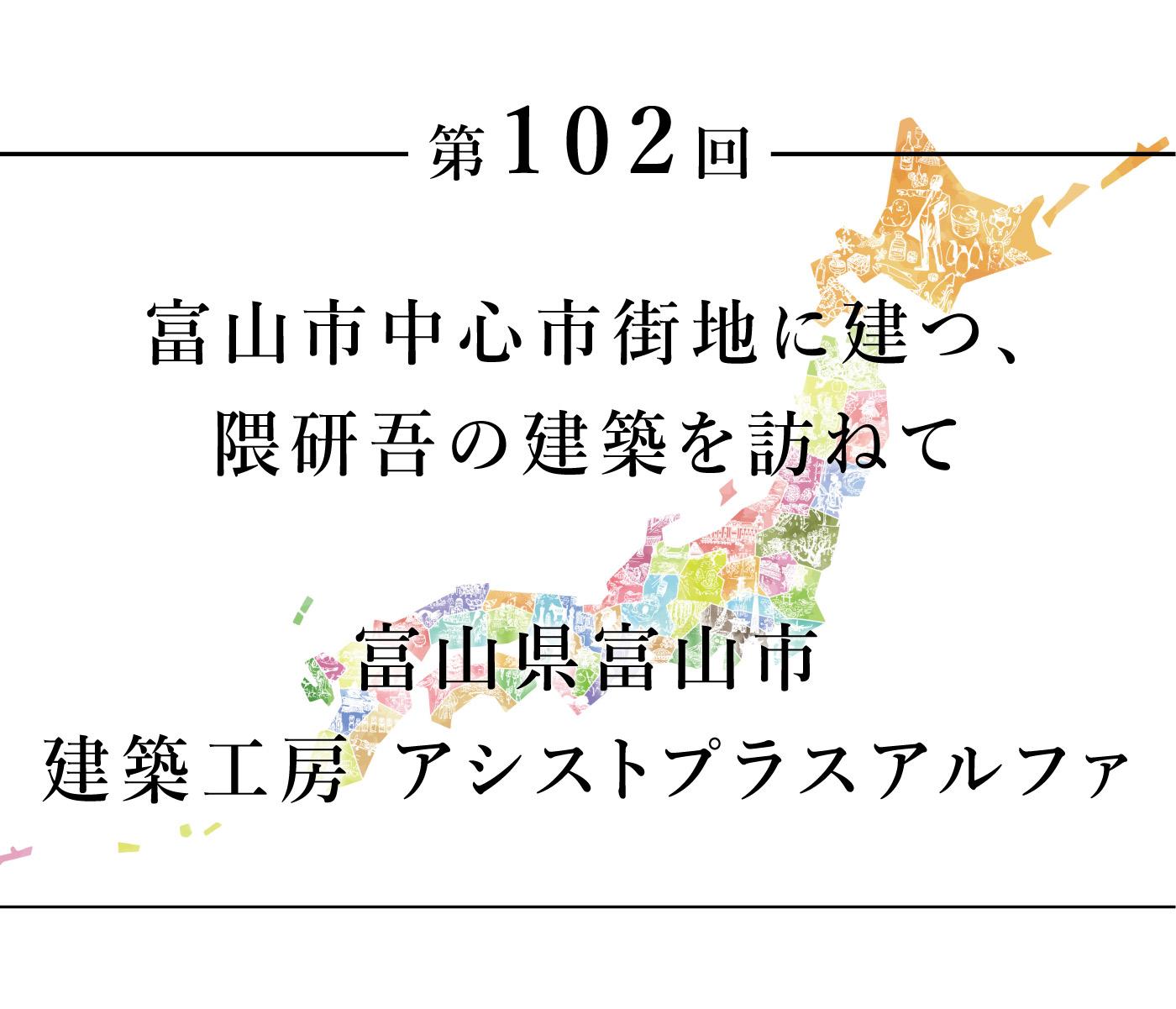 ちいきのたより第102回富山市中心市街地に建つ、隈研吾の建築を訪ねて富山県富山市 建築工房 アシストプラスアルファ