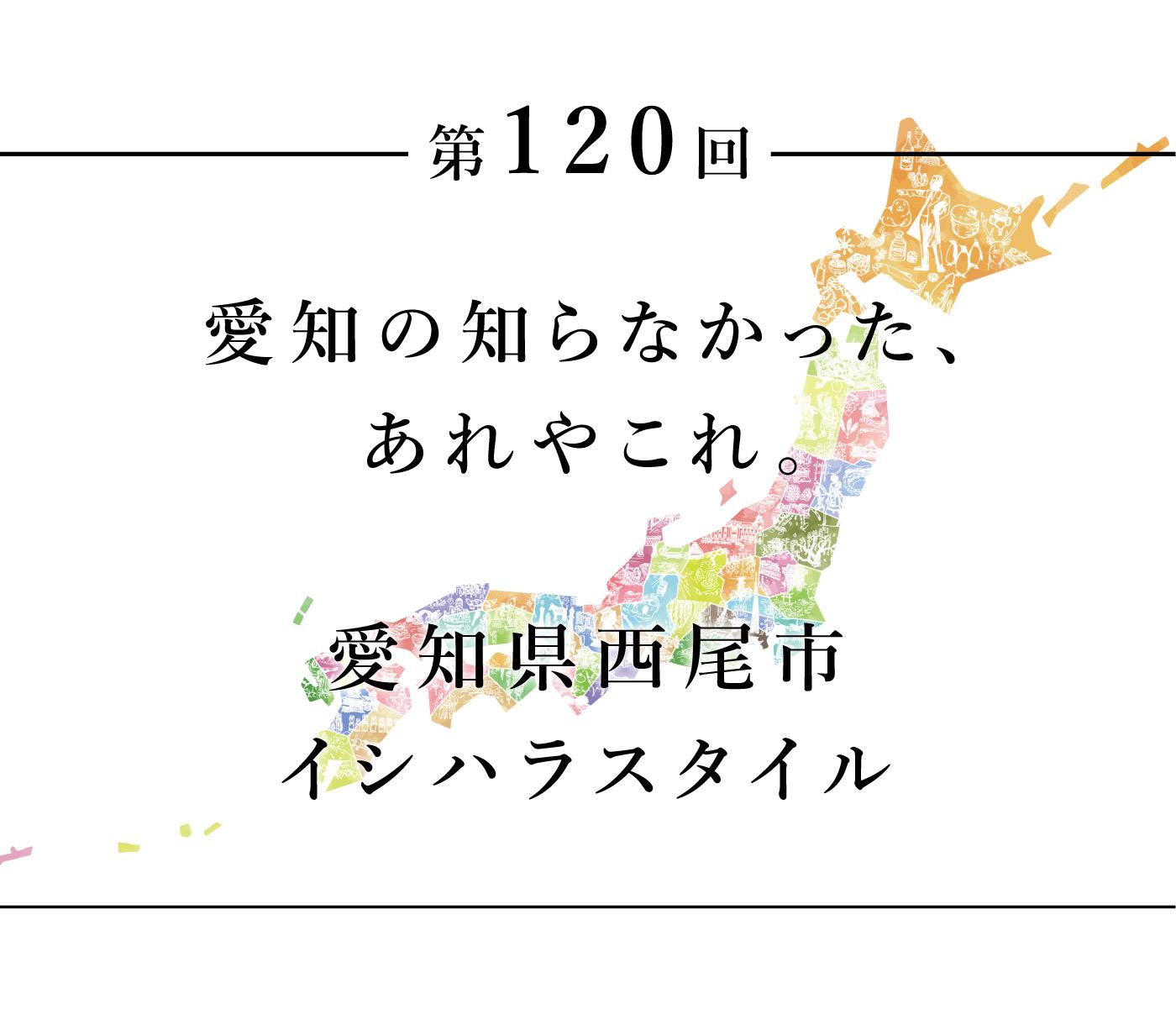 ちいきのたより第120回愛知の知らなかった、あれやこれ。愛知県西尾市イシハラスタイル