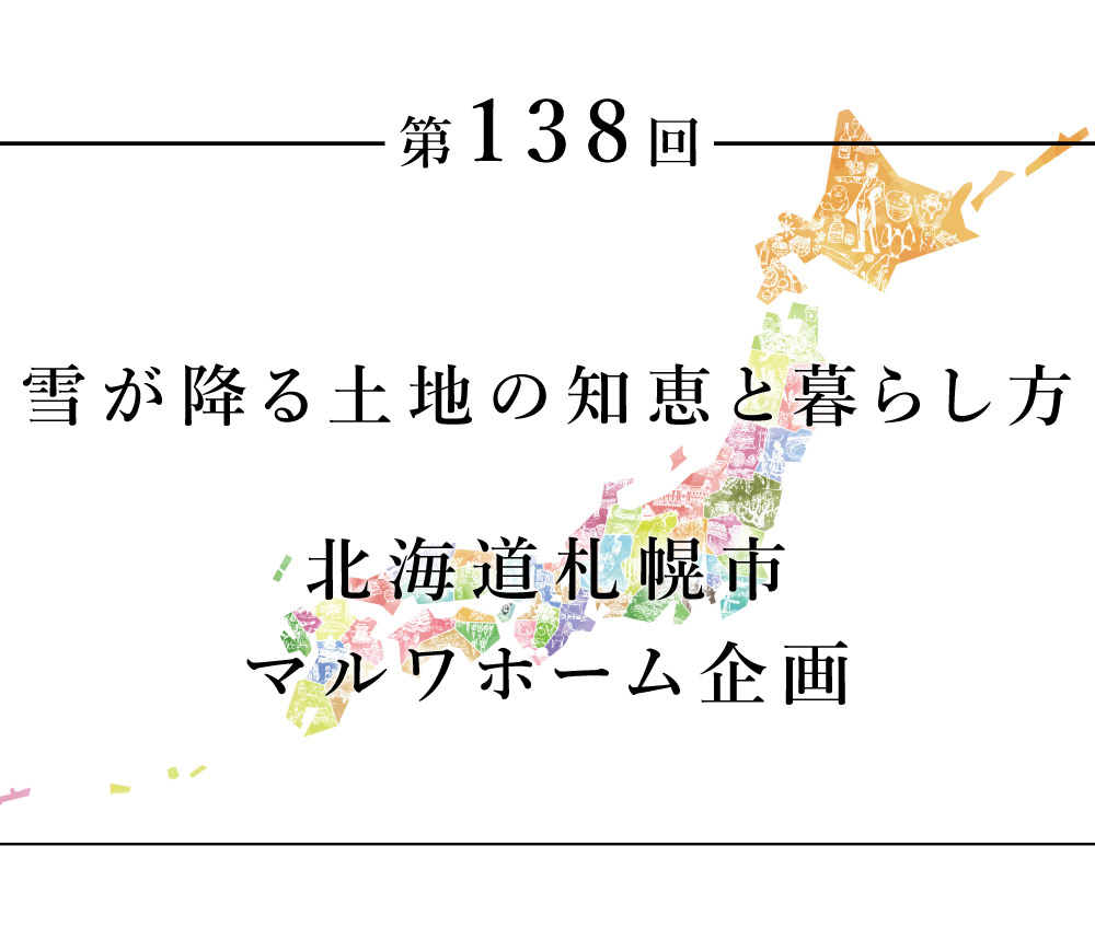 ちいきのたより第138回雪が降る土地の知恵と暮らし方 北海道札幌市 マルワホーム企画