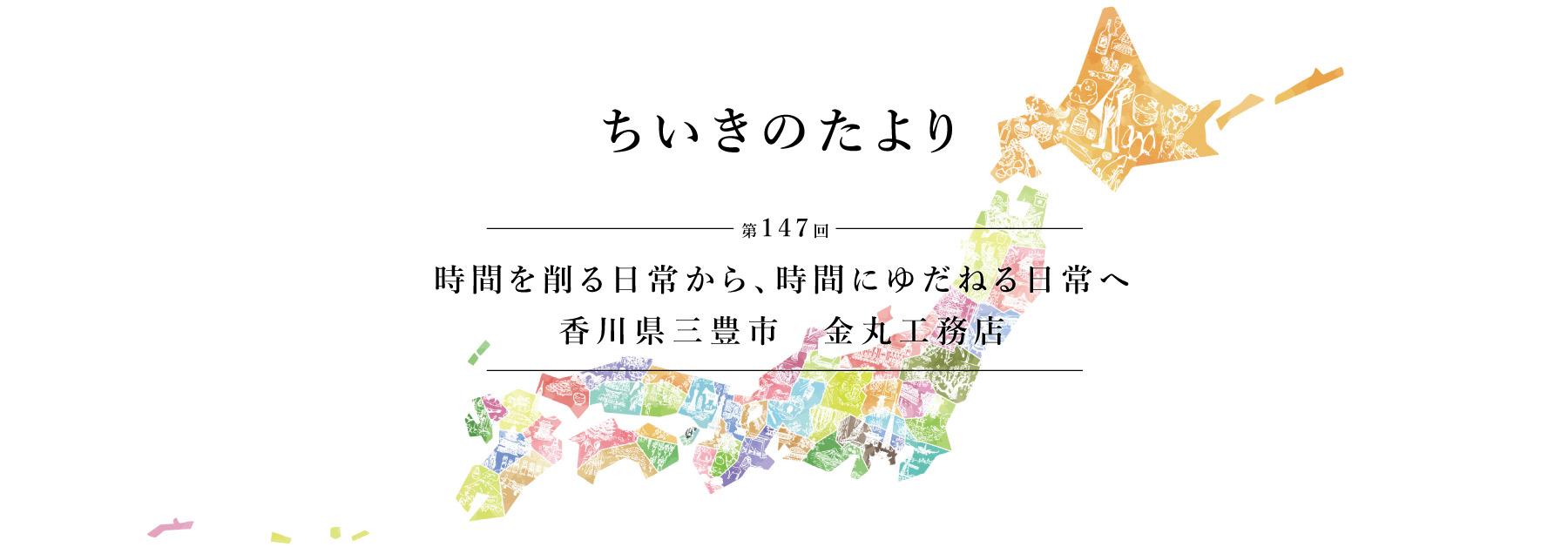 ちいきのたより第147回 時間を削る日常から、時間にゆだねる日常へ 香川県三豊市 金丸工務店