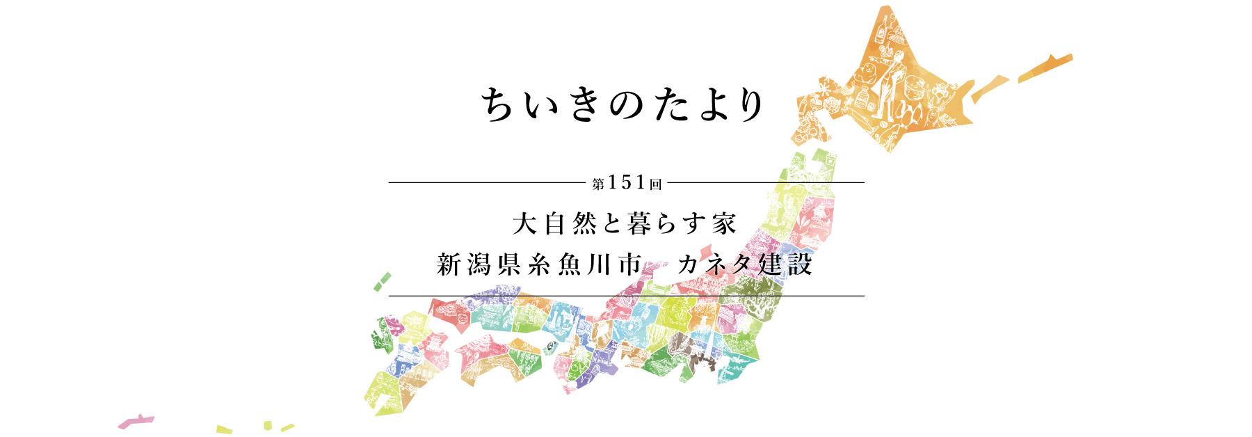 ちいきのたより第151回 大自然と暮らす家 新潟県糸魚川市 カネタ建設