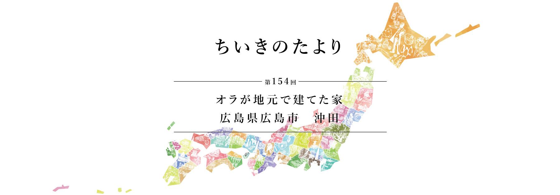 ちいきのたより第154回 オラが地元で建てた家 広島県広島市 沖田